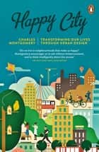Happy City - Transforming Our Lives Through Urban Design ebook by Charles Montgomery