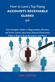 How to Land a Top-Paying Accounts receivable clerks Job: Your Complete Guide to Opportunities, Resumes and Cover Letters, Interviews, Salaries, Promotions, What to Expect From Recruiters and More ebook by Cotton Carl