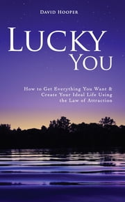 Lucky You - How to Get Everything You Want and Create Your Ideal Life Using the Law of Attraction ebook by David Hooper