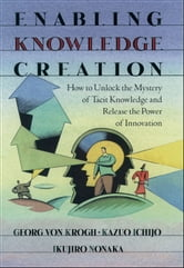 Enabling Knowledge Creation: How to Unlock the Mystery of Tacit Knowledge and Release the Power of Innovation ebook by Georg von Krogh,Kazuo Ichijo,Ikujiro Nonaka