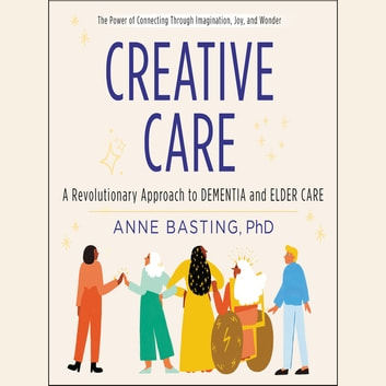 Creative Care - A Revolutionary Approach to Dementia and Elder Care audiobook by Anne Basting