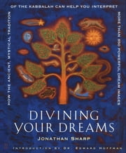 Divining Your Dreams - How the Ancient, Mystical Tradition of the Kabbalah Can Help You Interpret 1,000 Dream Images ebook by Jonathan Sharp,Dr. Edward Hoffman