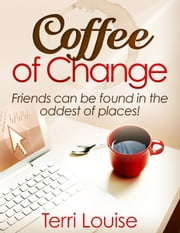 Coffee of Change - Friends can be found in the oddest of places! ebook by Terri Louise