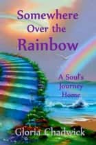 Somewhere Over the Rainbow: A Soul's Journey Home ebook by Gloria Chadwick
