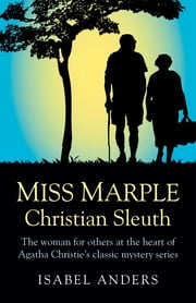 Miss Marple: Christian Sleuth - The Woman for Others at the Heart of Agatha Christie's Classic Mystery Series ebook by Isabel Anders