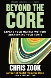 Beyond the Core - Expand Your Market Without Abandoning Your Roots ebook by Chris Zook