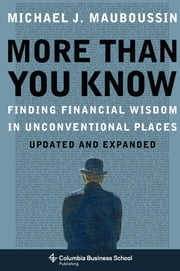 More Than You Know - Finding Financial Wisdom in Unconventional Places (Updated and Expanded) ebook by Michael J. Mauboussin