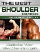 The Best Shoulder Exercises You've Never Heard Of: Maximize Your Shoulder Strength ebook by Nick Nilsson