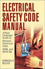 Electrical Safety Code Manual - A Plain Language Guide to National Electrical Code, OSHA and NFPA 70E ebook by Kimberley Keller