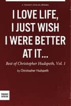 I Love Life, I Just Wish I Were Better At It: The Best of Christopher Hudspeth, Vol. 1 ebook by Christopher Hudspeth