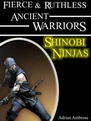 Fierce and Ruthless Ancient Warriors: Shinobi Warriors - Fierce and Ruthless Ancient Warriors, #1 ebook by Adrian Ambrose