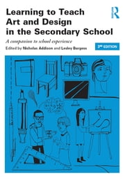 Learning to Teach Art and Design in the Secondary School - A companion to school experience ebook by Nicholas Addison,Lesley Burgess