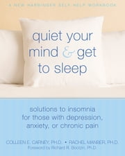 Quiet Your Mind and Get to Sleep - Solutions to Insomnia for Those with Depression, Anxiety or Chronic Pain ebook by Richard Bootzin, PhD,Colleen E. Carney, PhD,Rachel Manber, PhD