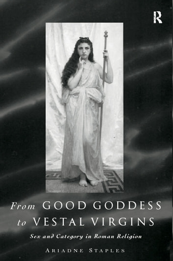 From Good Goddess to Vestal Virgins - Sex and Category in Roman Religion ebook by Ariadne Staples
