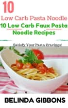 Low Carb Pasta Noodle:10 Low Carb Faux Pasta Noodle Recipes - Satisfy Your Pasta Cravings ebook by Belinda Gibbons