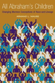 All Abraham's Children - Changing Mormon Conceptions of Race and Lineage ebook by Armand L. Mauss