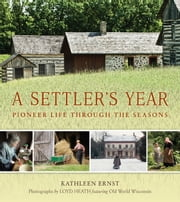 A Settler's Year - Pioneer Life through the Seasons ebook by Kathleen Ernst,Loyd Heath