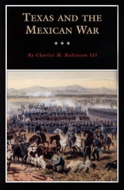 Texas and the Mexican War - A History and a Guide ebook by Charles M. Robinson III