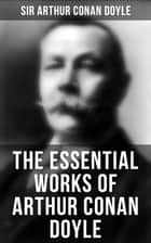 The Essential Works of Arthur Conan Doyle - 23 Novels, 200+ Short Stories, True Crime Stories, Spiritual Works, Poetry, Plays, Historical Works & Autobiography ebook by Sir Arthur Conan Doyle, D. H. Friston, George Hutchinson,...