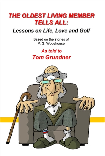 The Oldest Living Member Tells All - Lessons on Life, Love and Golf ebook by P.G. Woodhouse