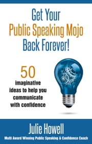 Get Your Public Speaking Mojo Back Forever!: 50 imaginative ideas to help you communicate with confidence ebook by Julie Howell