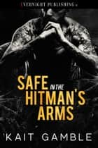 Safe in the Hitman's Arms ebook by Kait Gamble