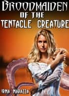 Broodmaiden of the Tentacle Creature ebook by Irma Marazza
