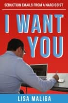 I WANT YOU: Seduction Emails from a Narcissist ebook by Lisa Maliga