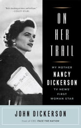 On Her Trail - My Mother, Nancy Dickerson, TV News' ebook by John Dickerson