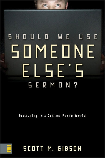 Should We Use Someone Else's Sermon? - Preaching in a Cut-and-Paste World ebook by Scott M. Gibson