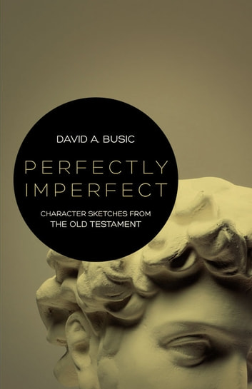 Perfectly Imperfect - Character Sketches from the Old Testament ebook by Busic,David A.