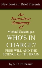 An Executive Summary of Michael Gazzaniga's 'Who's in Charge?: Free Will and the Science of the Brain' ebook by A. D. Thibeault