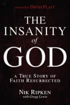 The Insanity of God - A True Story of Faith Resurrected ebook by Nik Ripken, Gregg Lewis