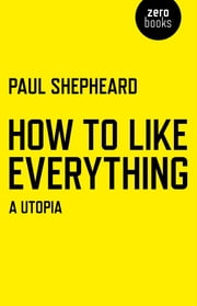 How To Like Everything - A Utopia ebook by Paul Shepheard