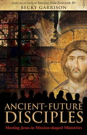 Ancient-Future Disciples - Meeting Jesus in Mission-shaped Ministries ebook by Becky Garrison