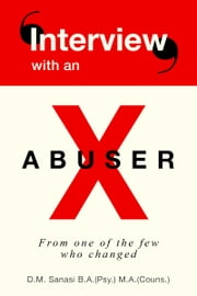 Interview With An X-Abuser: From One Of The Few Who Changed ebook by D.M. Sanasi