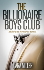The Billionaire Boys Club - Billionaire Romance Series, #1 ebook by Cara Miller