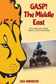 Gasp! The Middle East Part 3: Mom! There's a Lion in the Toilet! ebook by Lisa Anderson