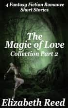 The Magic of Love Collection Part 2: Four Fantasy Fiction Romance Stories - The Magic of Love Collection ebook by Elizabeth Reed