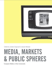 Media, Markets & Public Spheres - European Media at the Crossroads ebook by Jostein Gripsrud, Lennart Weibull