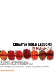 Creative Bible Lessons in Nehemiah - 12 Sessions on Discovering What Leadership Means for Students Today ebook by Andrew A. Hedges