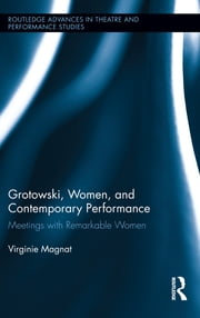 Grotowski, Women, and Contemporary Performance - Meetings with Remarkable Women ebook by Virginie Magnat