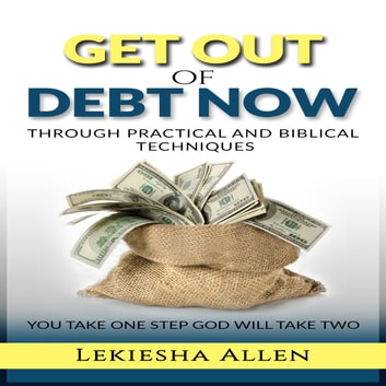 GET OUT OF DEBT NOW THROUGH PRACTICAL AND BIBLICAL TECHNIQUES audiobook by Lekiesha Allen