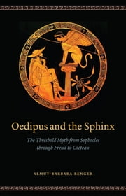 Oedipus and the Sphinx - The Threshold Myth from Sophocles through Freud to Cocteau ebook by Almut-Barbara Renger,Duncan Alexander Smart,Rice David,John T. Hamilton