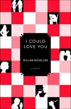 I Could Love You - A Novel ebook by William Nicholson
