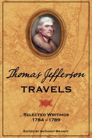 Thomas Jefferson Travels - Selected Writings, 1784-1789 ebook by Anthony Brandt