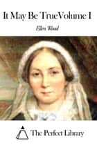 It May Be TrueVolume I ebook by Ellen Wood