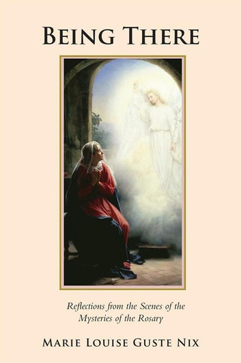 Being There - Reflections from the Scenes of the Mysteries of the Rosary ebook by Marie Louise Guste Nix