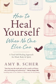 How to Heal Yourself When No One Else Can - A Total Self-Healing Approach for Mind, Body, and Spirit ebook by Amy B. Scher
