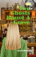 Two Ghosts Haunt A Grove ebook by Janet McNulty